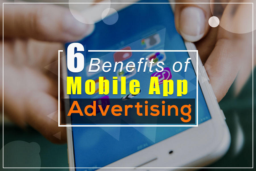 6 Benefits of Mobile App Advertising